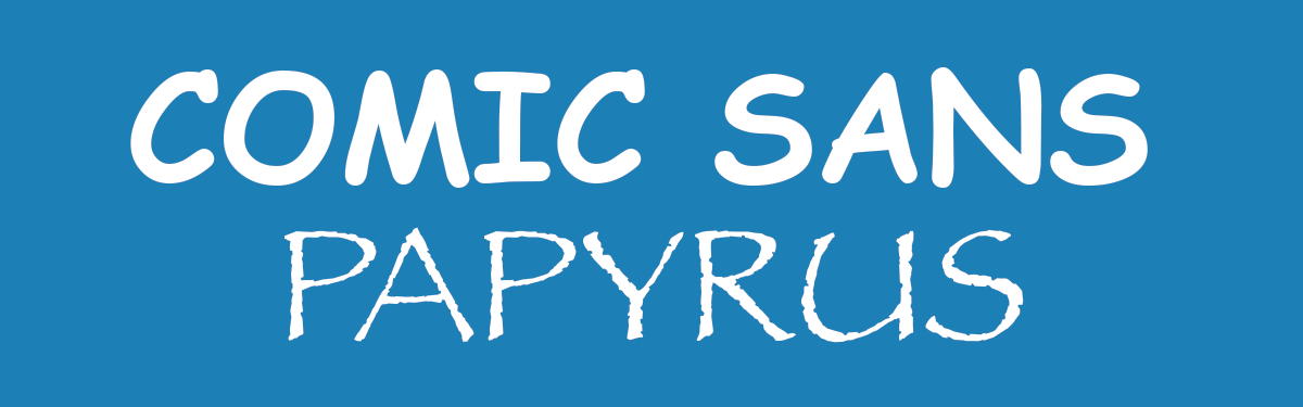 Comic Sans and Papyrus Fonts